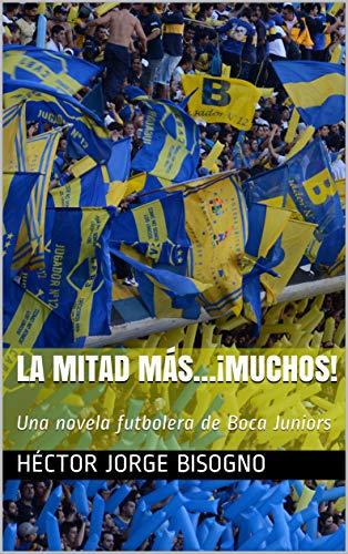 LA MITAD MÁS…¡MUCHOS!: Una novela futbolera de Boca Juniors (Spanish Edition)