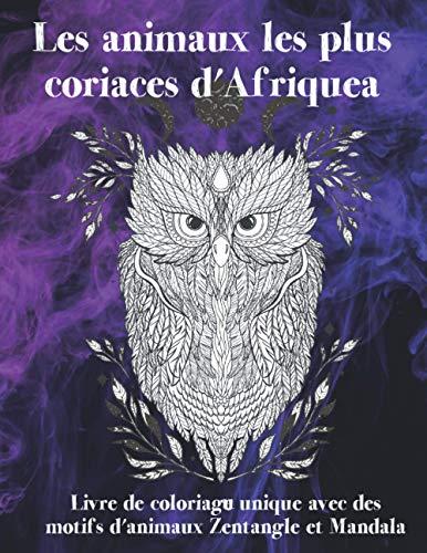 Les animaux les plus coriaces d'Afrique - Livre de coloriage unique avec des motifs d'animaux Zentangle et Mandala