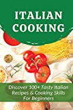 Italian Cooking: Discover 100+ Tasty Italian Recipes & Cooking Skills For Beginners: Classic Italian Recipes