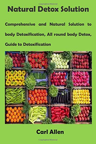 Natural Detox Solution: Comprehensive and Natural Solution to body Detoxification, All round body Detox, Guide to Detoxification