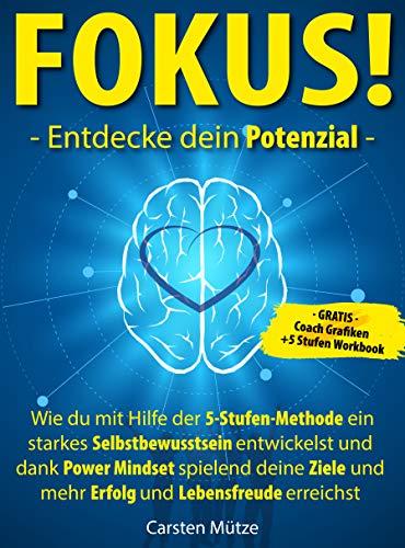FOKUS! Entdecke dein Potenzial: Wie du mit Hilfe der 5-Stufen-Methode ein starkes Selbstbewusstsein entwickelst und dank Power Mindset spielend deine Ziele und mehr Erfolg und Lebensfreude erreichst