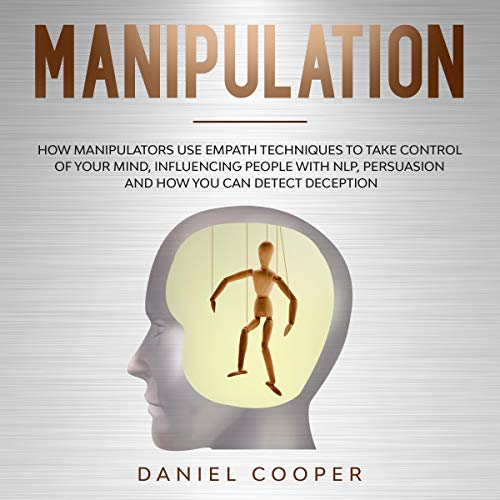 Manipulation: How Manipulators Use Empath Techniques to Take Control of Your Mind, Influencing People with NLP, Persuasion, and How You Can Detect Deception cover art