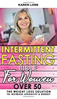 INTERMITTENT FASTING BIBLE for WOMEN OVER 50: The Weight Loss Solution to Increase Longevity and Energy, Slow Aging with Self-Cleansing Program, Autophagy and Metabolic Reset, Enjoying Dietary Habits