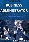 THE ADVANCED BUSINESS ADMINISTRATOR For Beginners And Experts (English Edition)