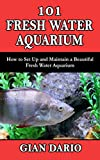 101 FRESH WATER AQUARIUM: How to Set Up and Maintain a Beautiful Fresh Water Aquarium (English Edition)