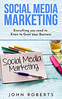 Social Media Marketing: Everything you Need to Know to Grow Your Business by [John Roberts]