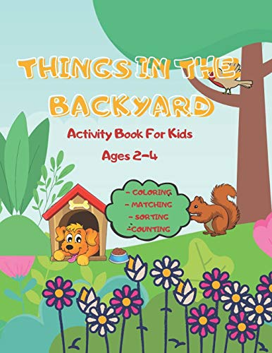 Things In The Backyard Activity Book: For Kids Ages 2-4 Coloring Matching Sorting Counting