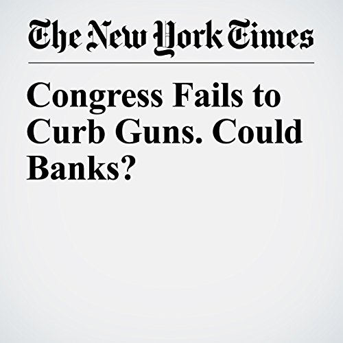 Congress Fails to Curb Guns. Could Banks? audiobook cover art