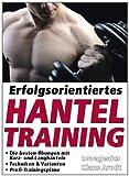 Erfolgsorientiertes Hanteltraining: Die besten Übungen mit Kurz- und Langhanteln. Techniken &...