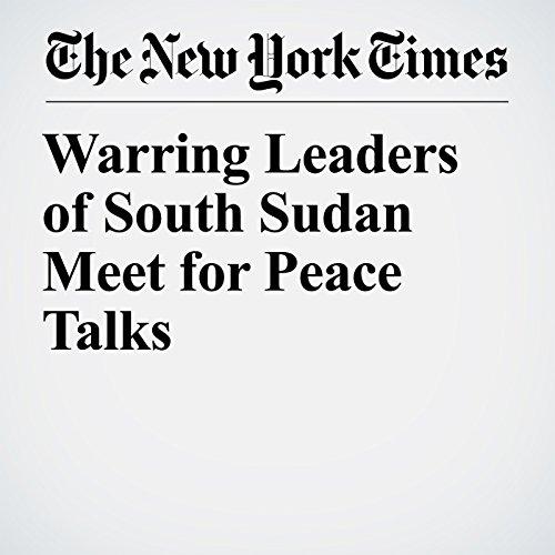 Warring Leaders of South Sudan Meet for Peace Talks copertina