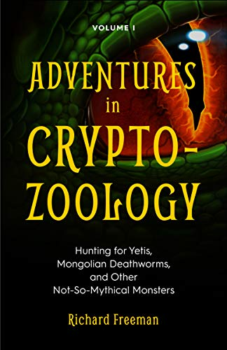 Adventures in Cryptozoology Volume 1: Hunting for Yetis, Mongolian Deathworms, and Other Not-So-Mythical Monsters