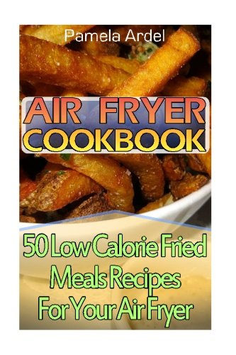 Air Fryer Cookbook: 30 Low Calorie Fried Meals Recipes For Your Air Fryer: (air fryer chicken, Paleo, Vegan, Instant Meal, Pot, Clean Eating, Air Fryer Cookbook, Air Fryer Recipes, Air Fryer Cooking)