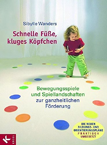 Schnelle Füße, kluges Köpfchen: Bewegungsspiele und Spiellandschaften zur ganzheitlichen Förderung