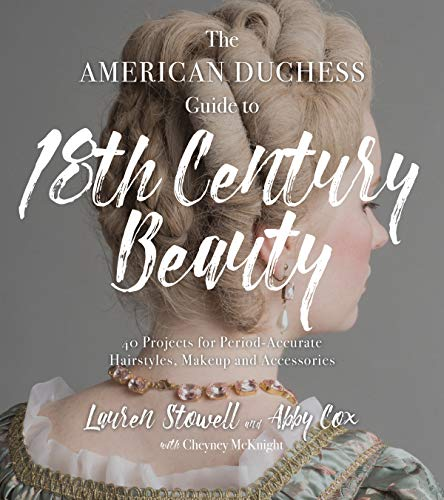 Stowell, L: The American Duchess Guide to 18th Century Beaut: 40 Projects for Period-Accurate Hairstyles, Makeup and Accessories