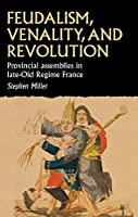 Feudalism, Venality and Revolution: French Provincial Assemblies and the Late Ancien Régime (Studies in Early Modern European History)