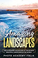 Amazing Landscapes: The Illustrated Collection of the 50 Most Beautiful Landscapes in the World