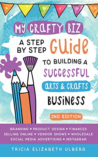 My Crafty Biz: A Step-by-Step Guide to Building a Successful Arts and Crafts Business