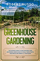 Greenhouse Gardening: The Ultimate Guide to Start Building Your Inexpensive Green House to Finally Grow Fruits, Vegetables and Herbs All Year Round.