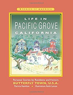 Life in Pacific Grove California: Personal Stories by Residents and Visitors to Butterfly Town U.S.A.: Volume 1 (Stories o...