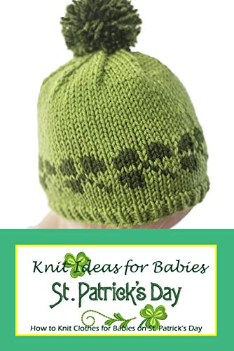 St. Patrick's Day Knit Ideas for Babies: How to Knit Clothes for Babies on St. Patrick's Day: St. Patrick's Day Knitting Patterns (English Edition)