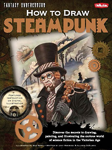 steampunk science fictions How to Draw Steampunk: Discover the secrets to drawing, painting, and illustrating the curious world of science fiction in the Victorian Age (Fantasy Underground)