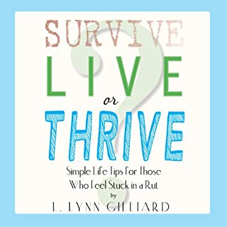 Survive, Live, or Thrive?     Simple Self-Help Tips for Those Who Feel Stuck in a Rut               By:                                                                                                                                 L. Lynn Gilliard                               Narrated by:                                                                                                                                 L. Lynn Gilliard                      Length: 2 hrs     26 ratings     Overall 4.4