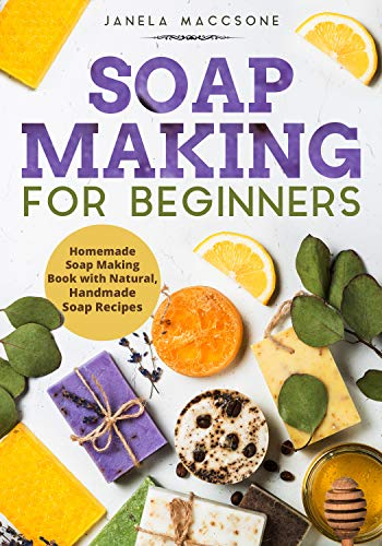 Soap Making for Beginners: Homemade Soap Making Book with Natural, Handmade Soap Recipes (Homemade Soaps)