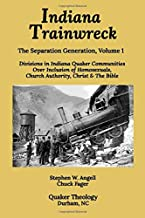 Indiana Trainwreck: Divisions in Indiana Quaker Communities  Over Inclusion of Homosexuals, Church Authority, Christ & The Bible 2008-2013