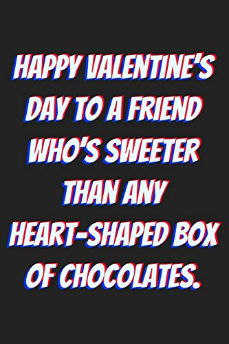 Happy Valentine's Day to a friend who's sweeter than any heart-shaped box of chocolates.: Lined journal / notebook gift for him or her a good add to your surprise basket!
