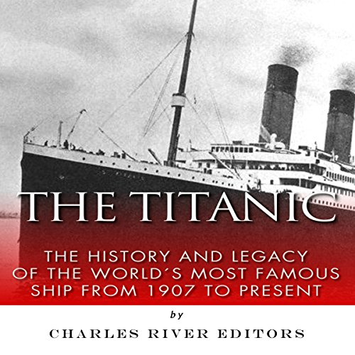 The Titanic: The History and Legacy of the World's Most Famous Ship from 1907 to Today                   By:                                                                                                                                 Charles River Editors                               Narrated by:                                                                                                                                 Gregg Rizzo                      Length: 1 hr and 17 mins     6 ratings     Overall 4.2