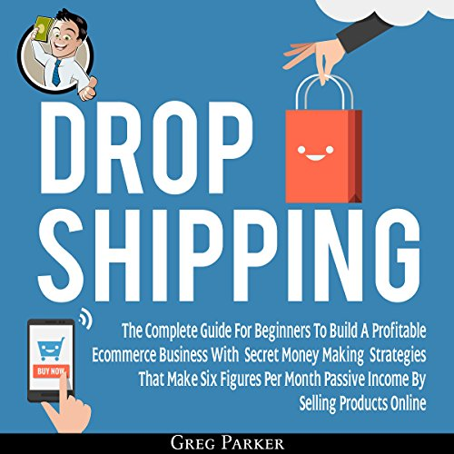 Dropshipping: The Complete Guide for Beginners to Build a Profitable ECommerce Business with Secret Money Making Strategies That Make Six Figures Per Month audiobook cover art