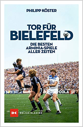 Tor für Bielefeld!: Die besten Arminia-Spiele aller Zeiten