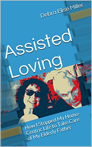 Book: Assisted Loving - How I Stopped My Homo-Centric Life to Take Care of My Elderly Father by Debra Elise Miller