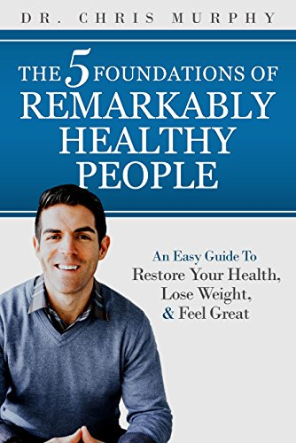 The 5 Foundations of Remarkably Healthy People: An Easy Guide to Restore Your Health, Lose Weight and Feel Great