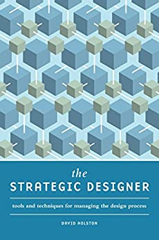 The Strategic Designer: Tools & Techniques for Managing the Design Process by [David Holston]