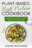 Plant Based High Protein Cookbook: A Nutritional Guide to Tranform Your Body, Lose Weight, and Build Muscle. Live a Healthy Lifestyle with a 30-Day Meal Plan + Easy and Delicious Plant-Based Recipes!