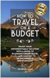How to Travel on a Budget: Enjoy Your Unforgettable Vacation with a Guide to Planning Cheap Travel and Making...