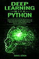 Deep Learning with Python: The Crash Course for Beginners to Learn the Basics of Deep Learning with Python Using TensorFlow, Keras and PyTorch