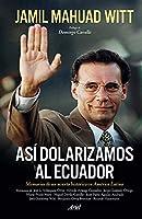 Así Dolarizamos Al Ecuador: Memorias de Un Acierto Histórico En América Latina