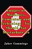 Images of Machines, Computers and Technology You Should Not Masturbate To: The Ultimate Picture Book of Machines, Computers and Technology You Can ... Books – Filled with Humour and Laughs)