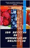 120 RECETAS DE MERMELADAS DELICIOSAS mermeladas económicas en casa: sin los conservantes ni los productos químicos
