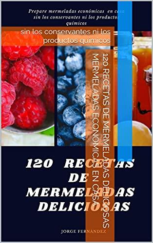 120 RECETAS DE MERMELADAS DELICIOSAS mermeladas económicas en casa: sin los conservantes ni los productos químicos (Spanish Edition)