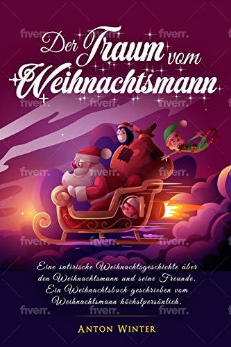 Der Traum vom Weihnachtsmann: Eine satirische Weihnachtsgeschichte über den Weihnachtsmann und seine Freunde. Ein Weihnachtsbuch geschrieben vom Weihnachtsmann höchstpersönlich