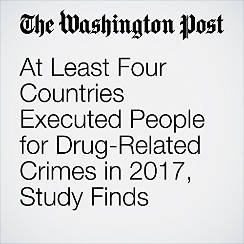 At Least Four Countries Executed People for Drug-Related Crimes in 2017, Study Finds copertina
