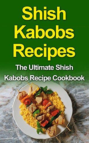 Shish Kabobs Recipes: The Ultimate Shish Kabobs Recipe Cookbook (English Edition)
