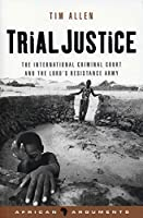 Trial Justice: The International Criminal Court And the Lord's Resistance Army (African Arguments S.)