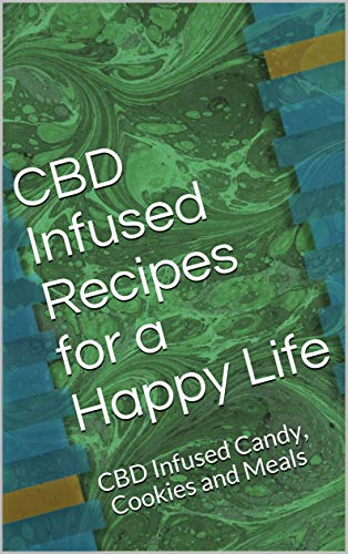 CBD Infused Recipes for a Happy Life:...