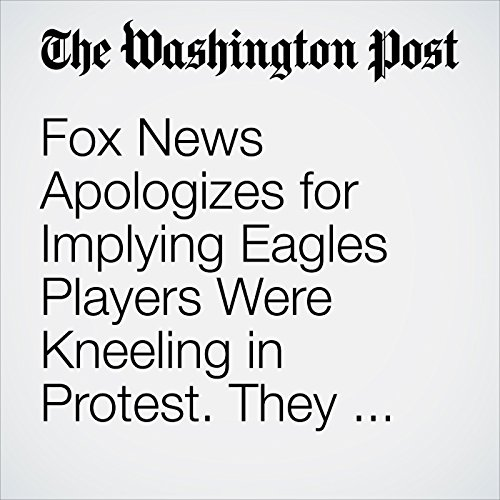 Fox News Apologizes for Implying Eagles Players Were Kneeling in Protest. They Were Praying. copertina