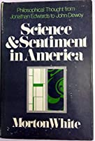 Science and Sentiment in America: Philosophical Thought from Jonathan Edwards to John Dewey