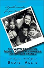 101 Ways To Bring More Love & Happiness Into Your Family: It Begins With You!